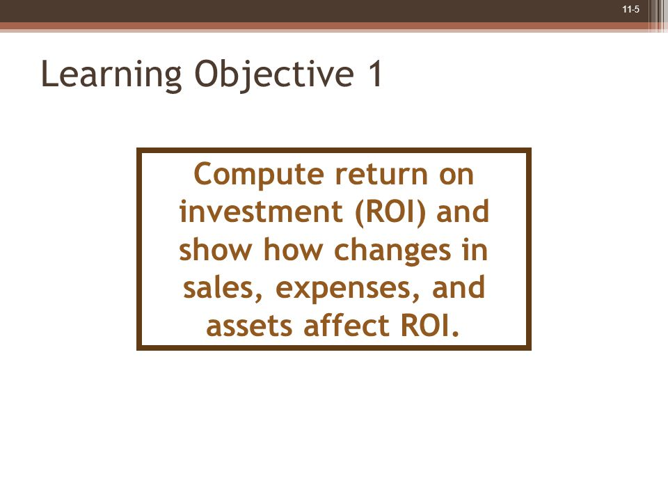 11-5 Learning Objective 1 Compute return on investment (ROI) and show how changes in sales, expenses, and assets affect ROI.