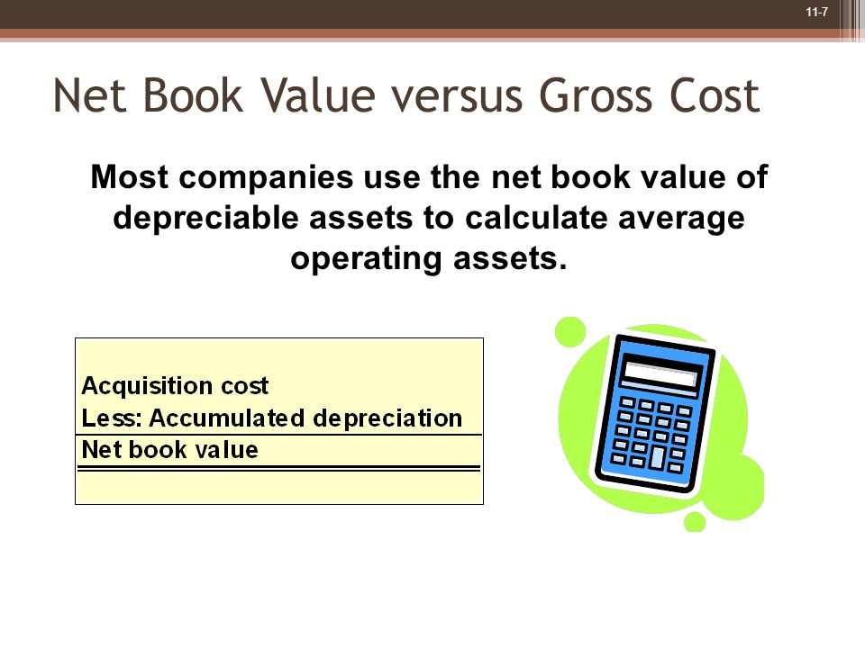 11-7 Net Book Value versus Gross Cost Most companies use the net book value of depreciable assets to calculate average operating assets.