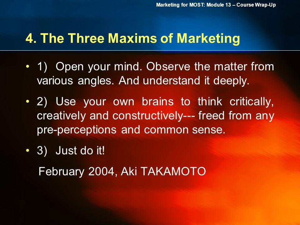 Marketing for MOST: Module 13 – Course Wrap-Up 4. The Three Maxims of Marketing 1)Open your mind.