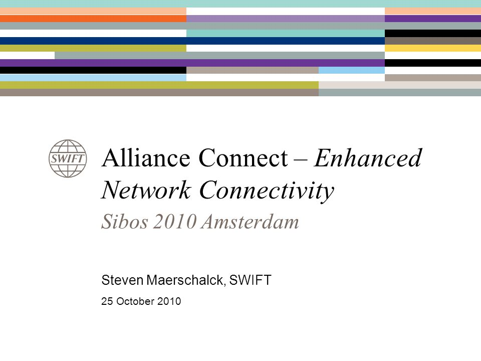 Alliance Connect – Enhanced Network Connectivity Sibos 2010 Amsterdam Steven Maerschalck, SWIFT 25 October 2010