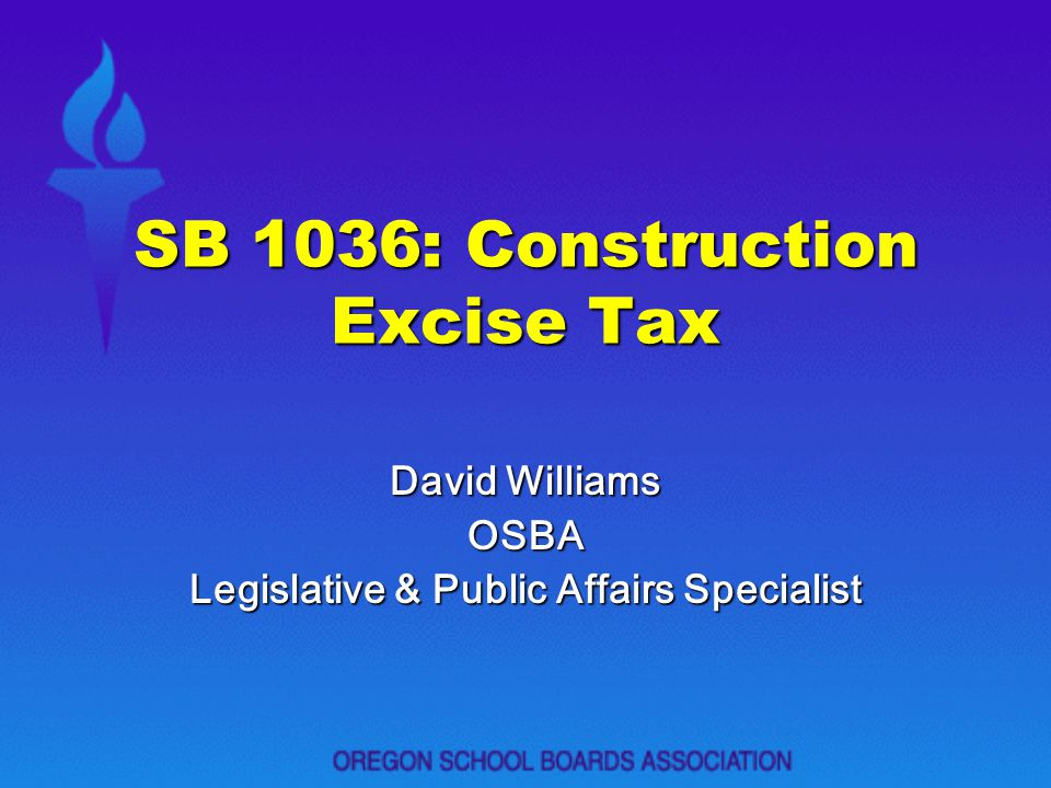 SB 1036: Construction Excise Tax David Williams OSBA Legislative & Public Affairs Specialist