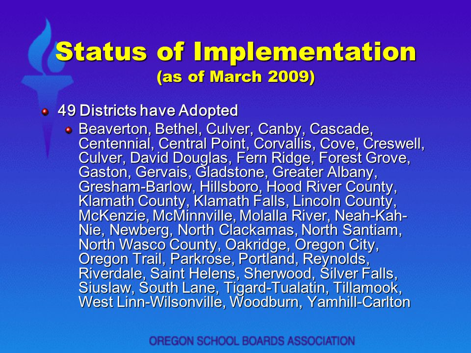 Status of Implementation (as of March 2009) 49 Districts have Adopted Beaverton, Bethel, Culver, Canby, Cascade, Centennial, Central Point, Corvallis,