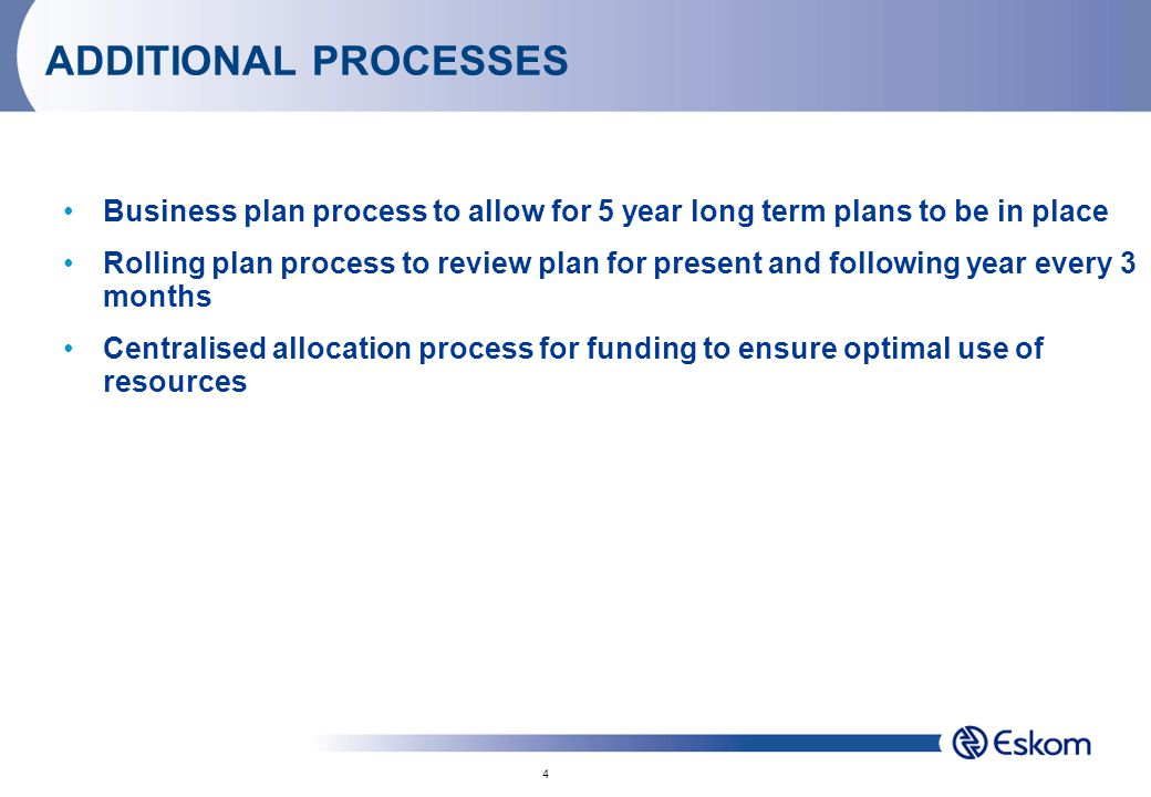 4 ADDITIONAL PROCESSES Business plan process to allow for 5 year long term plans to be in place Rolling plan process to review plan for present and following year every 3 months Centralised allocation process for funding to ensure optimal use of resources