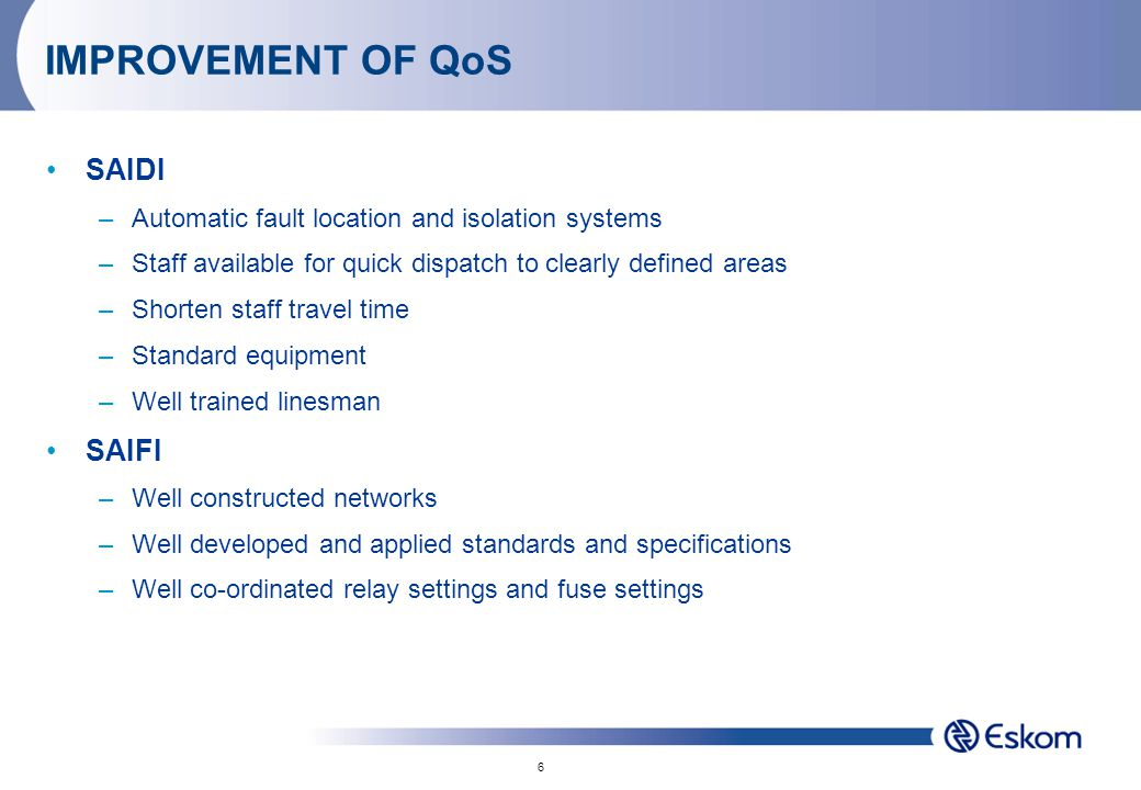 6 IMPROVEMENT OF QoS SAIDI –Automatic fault location and isolation systems –Staff available for quick dispatch to clearly defined areas –Shorten staff travel time –Standard equipment –Well trained linesman SAIFI –Well constructed networks –Well developed and applied standards and specifications –Well co-ordinated relay settings and fuse settings