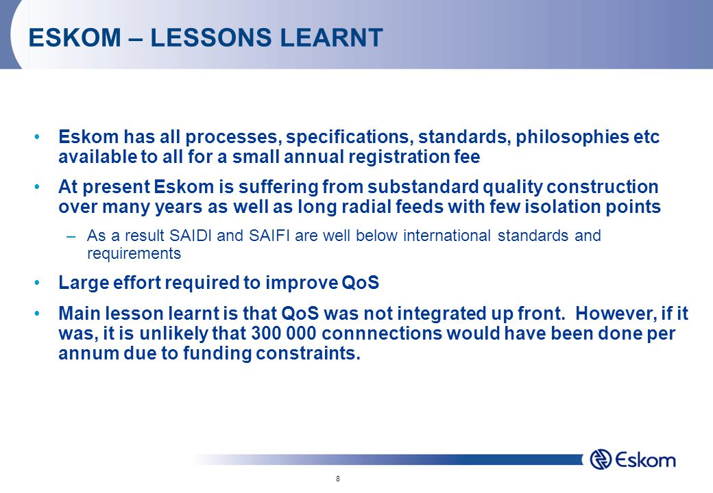 8 ESKOM – LESSONS LEARNT Eskom has all processes, specifications, standards, philosophies etc available to all for a small annual registration fee At present Eskom is suffering from substandard quality construction over many years as well as long radial feeds with few isolation points –As a result SAIDI and SAIFI are well below international standards and requirements Large effort required to improve QoS Main lesson learnt is that QoS was not integrated up front.