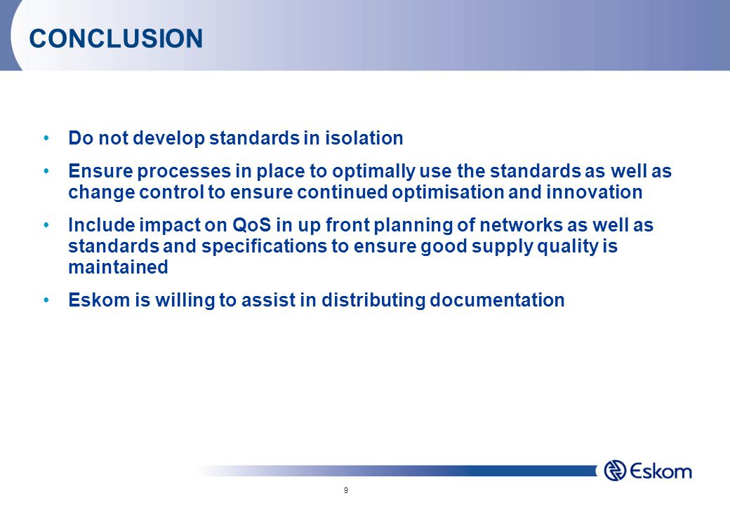 9 CONCLUSION Do not develop standards in isolation Ensure processes in place to optimally use the standards as well as change control to ensure continued optimisation and innovation Include impact on QoS in up front planning of networks as well as standards and specifications to ensure good supply quality is maintained Eskom is willing to assist in distributing documentation