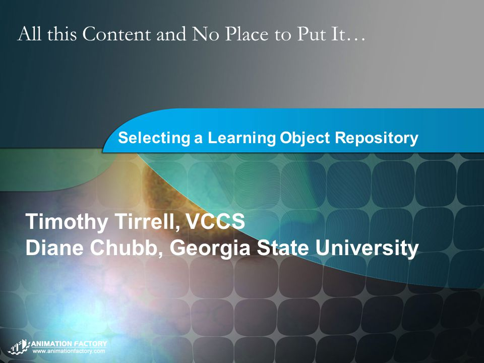 All this Content and No Place to Put It… Selecting a Learning Object Repository Timothy Tirrell, VCCS Diane Chubb, Georgia State University