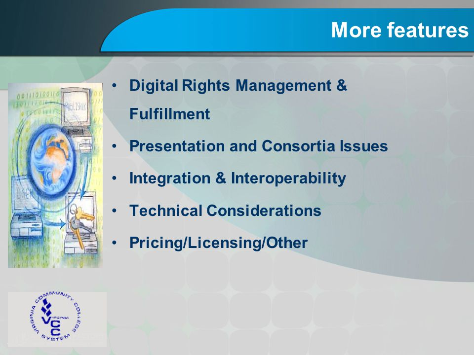 More features Digital Rights Management & Fulfillment Presentation and Consortia Issues Integration & Interoperability Technical Considerations Pricin