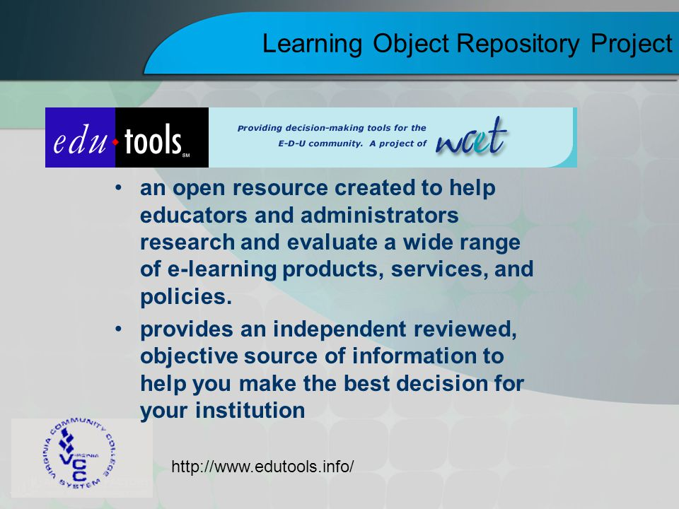 Learning Object Repository Project an open resource created to help educators and administrators research and evaluate a wide range of e-learning prod