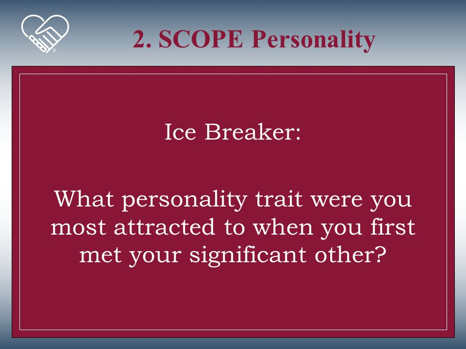 2. SCOPE Personality Ice Breaker: What personality trait were you most attracted to when you first met your significant other?