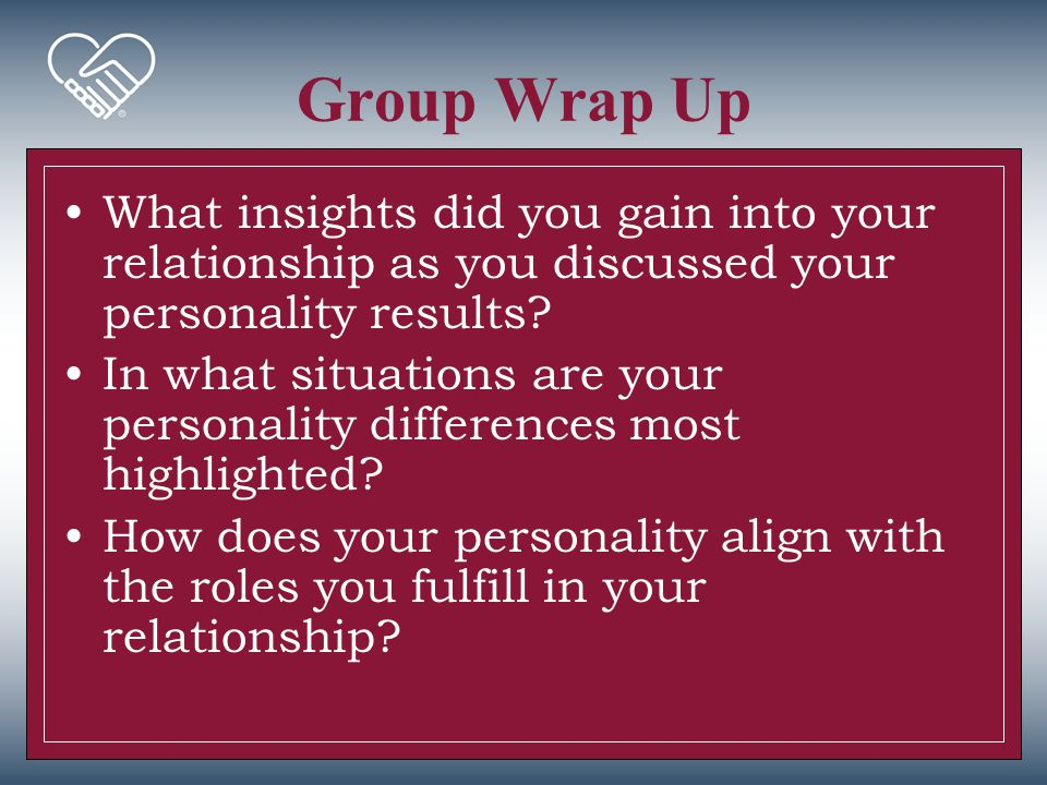 Group Wrap Up What insights did you gain into your relationship as you discussed your personality results? In what situations are your personality dif
