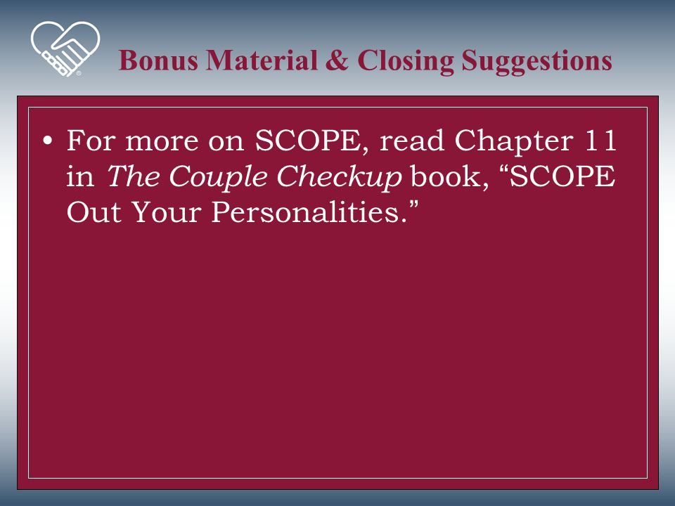 """Bonus Material & Closing Suggestions For more on SCOPE, read Chapter 11 in The Couple Checkup book, """"SCOPE Out Your Personalities."""""""