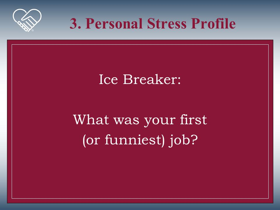 3. Personal Stress Profile Ice Breaker: What was your first (or funniest) job?