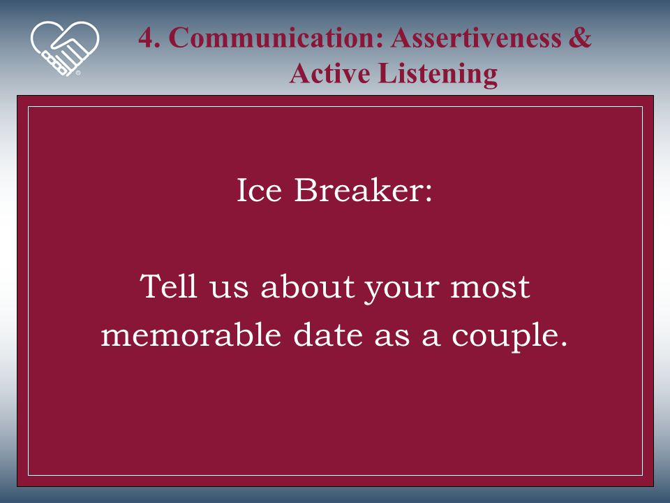 4. Communication: Assertiveness & Active Listening Ice Breaker: Tell us about your most memorable date as a couple.