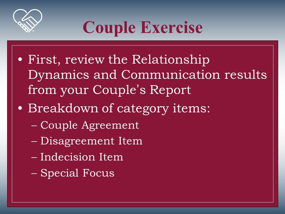 Couple Exercise First, review the Relationship Dynamics and Communication results from your Couple's Report Breakdown of category items: –Couple Agree