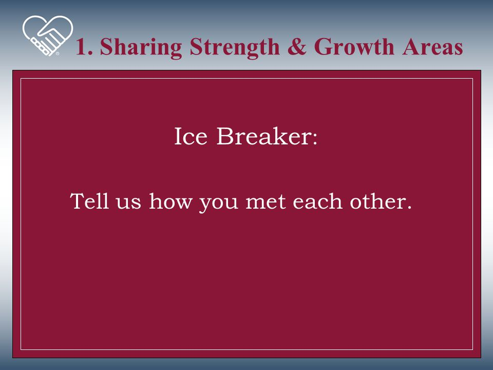 1. Sharing Strength & Growth Areas Ice Breaker : Tell us how you met each other.