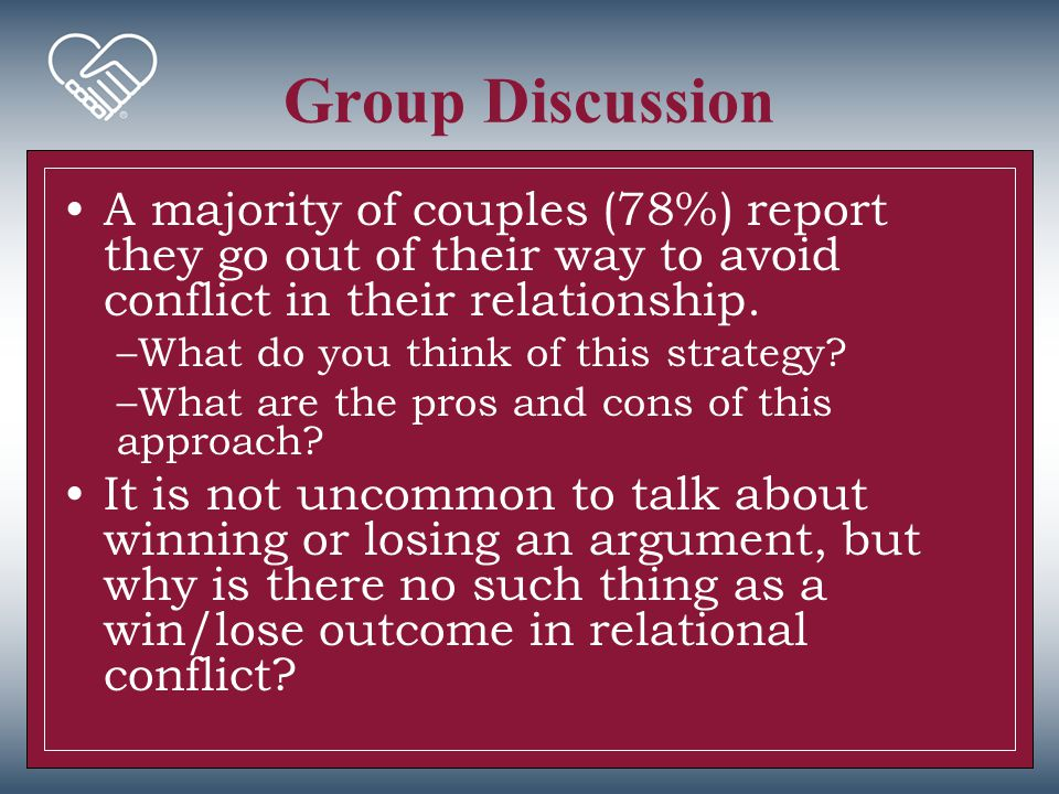 Group Discussion A majority of couples (78%) report they go out of their way to avoid conflict in their relationship. –What do you think of this strat