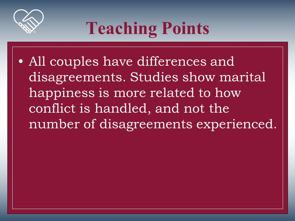 Teaching Points All couples have differences and disagreements. Studies show marital happiness is more related to how conflict is handled, and not the