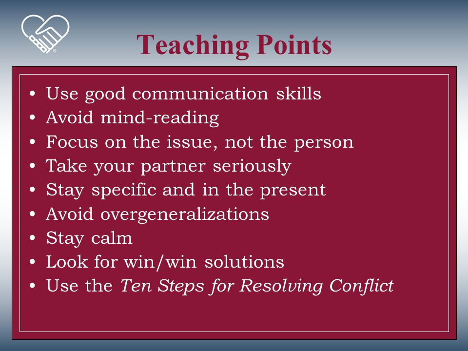 Teaching Points Use good communication skills Avoid mind-reading Focus on the issue, not the person Take your partner seriously Stay specific and in t