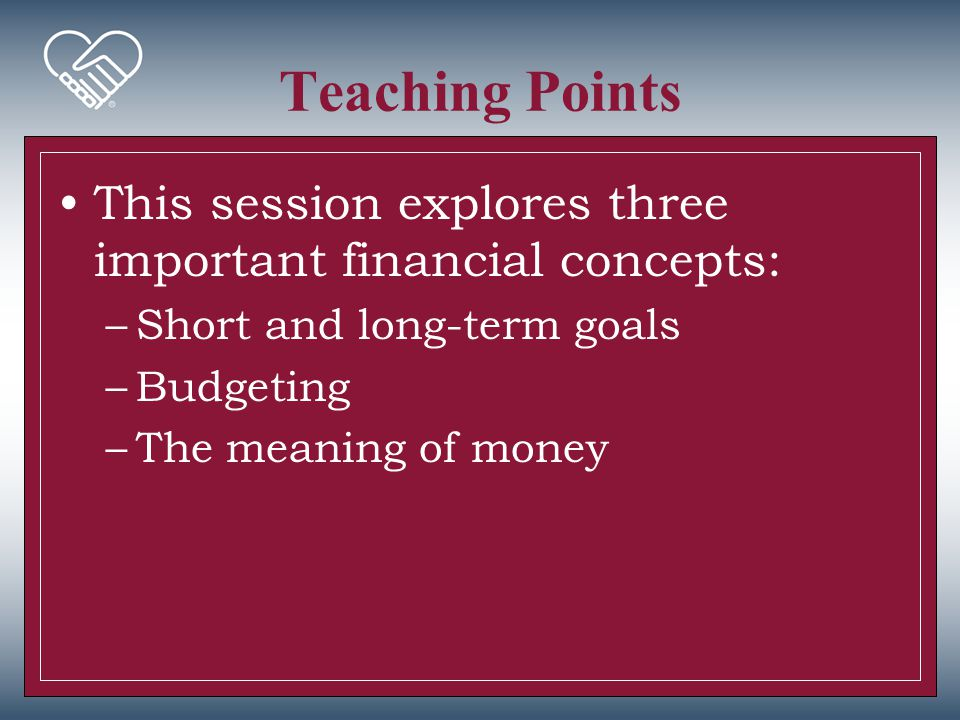 Teaching Points This session explores three important financial concepts: –Short and long-term goals –Budgeting –The meaning of money