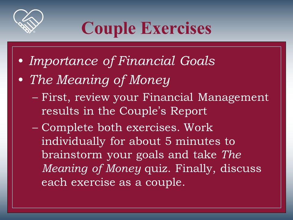 Couple Exercises Importance of Financial Goals The Meaning of Money –First, review your Financial Management results in the Couple's Report –Complete