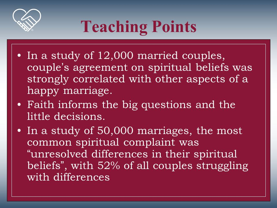 Teaching Points In a study of 12,000 married couples, couple's agreement on spiritual beliefs was strongly correlated with other aspects of a happy ma