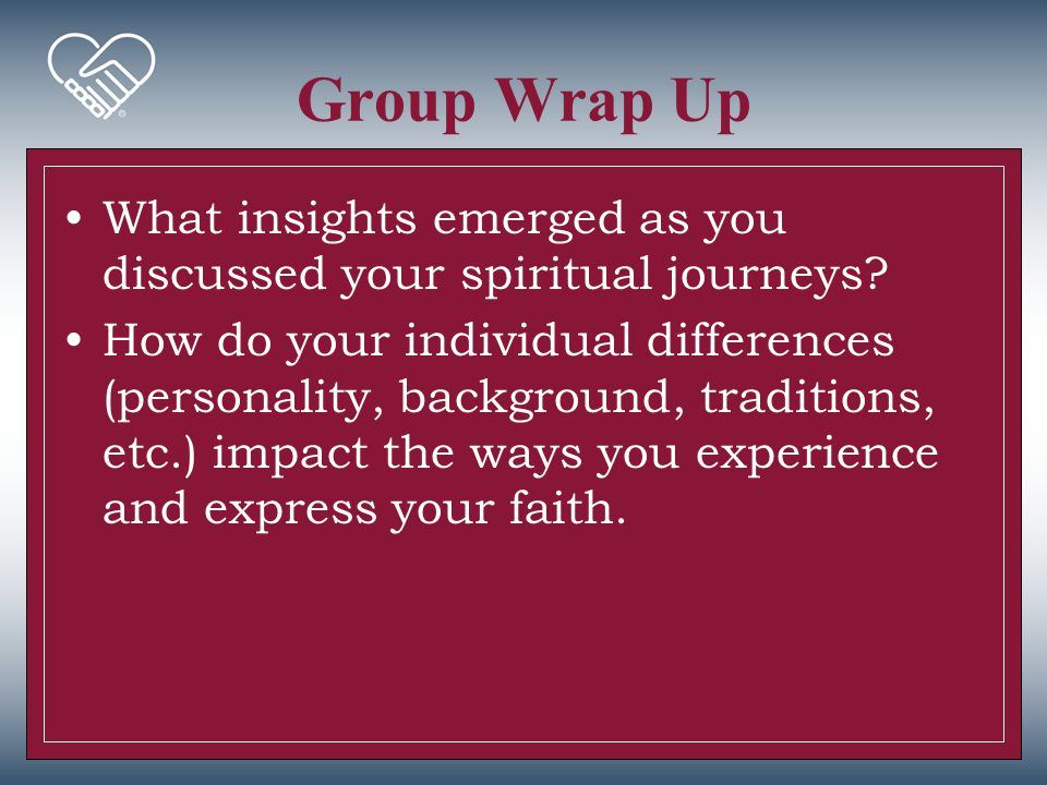 Group Wrap Up What insights emerged as you discussed your spiritual journeys? How do your individual differences (personality, background, traditions,