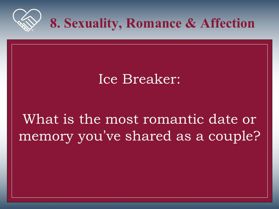 8. Sexuality, Romance & Affection Ice Breaker: What is the most romantic date or memory you've shared as a couple?