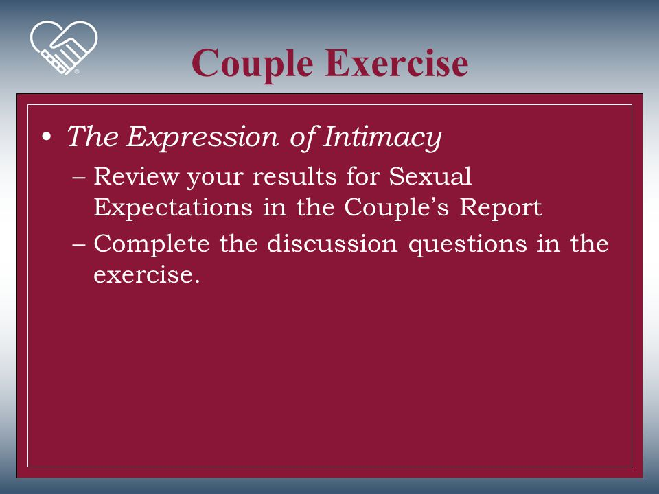Couple Exercise The Expression of Intimacy –Review your results for Sexual Expectations in the Couple's Report –Complete the discussion questions in t