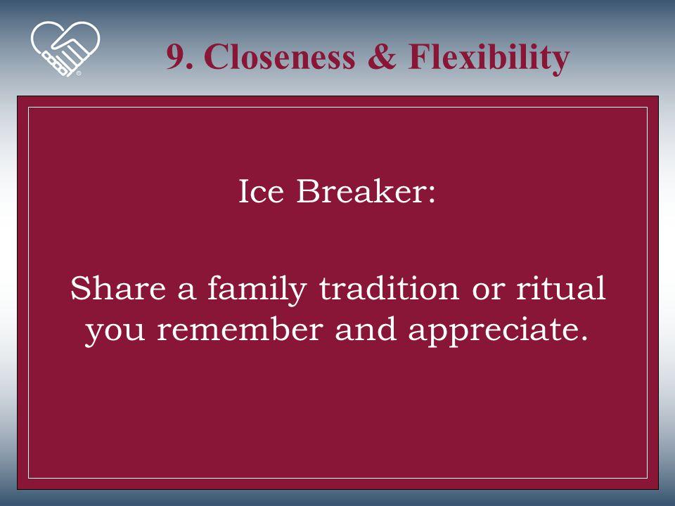 9. Closeness & Flexibility Ice Breaker: Share a family tradition or ritual you remember and appreciate.