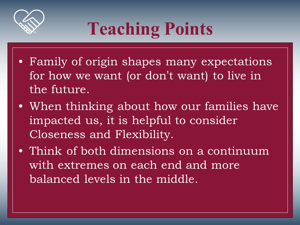 Teaching Points Family of origin shapes many expectations for how we want (or don't want) to live in the future. When thinking about how our families