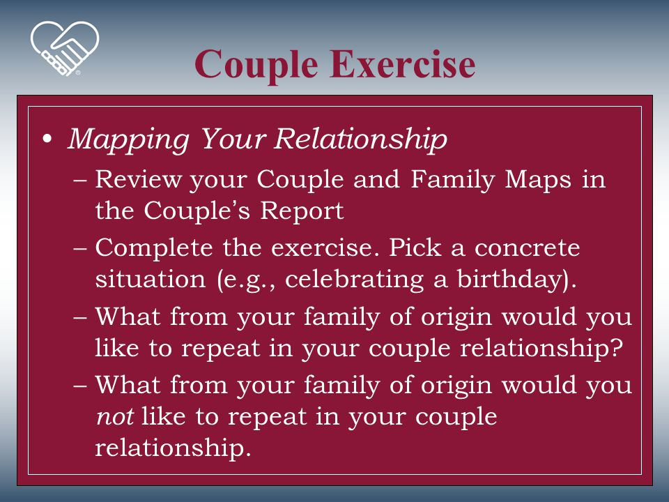 Couple Exercise Mapping Your Relationship –Review your Couple and Family Maps in the Couple's Report –Complete the exercise. Pick a concrete situation