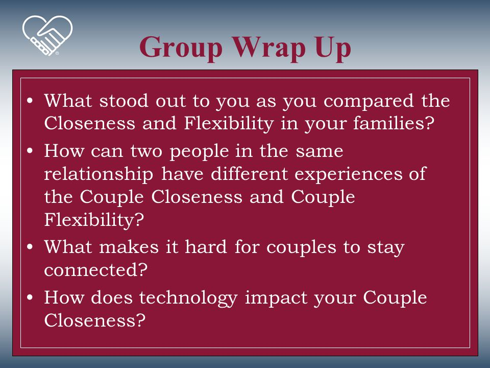 Group Wrap Up What stood out to you as you compared the Closeness and Flexibility in your families? How can two people in the same relationship have d