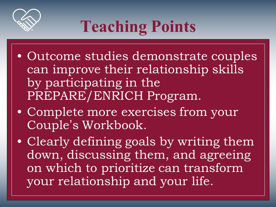 Teaching Points Outcome studies demonstrate couples can improve their relationship skills by participating in the PREPARE/ENRICH Program. Complete mor