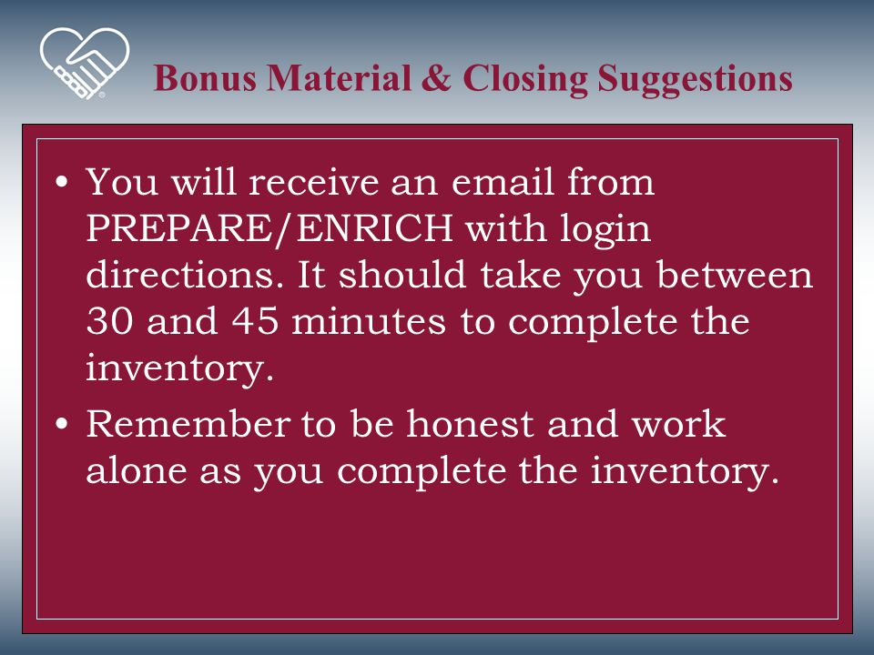 Bonus Material & Closing Suggestions You will receive an email from PREPARE/ENRICH with login directions. It should take you between 30 and 45 minutes