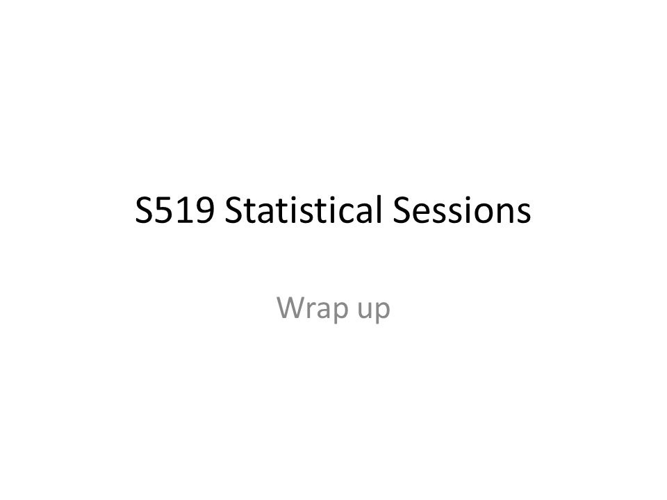 S519 Statistical Sessions Wrap up