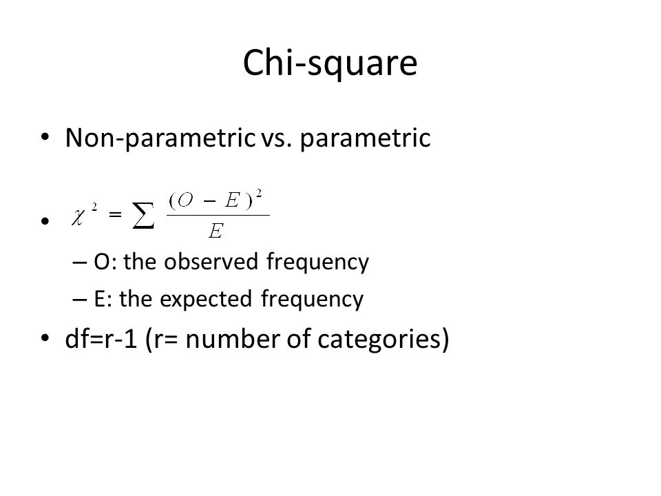 Chi-square Non-parametric vs. parametric – O: the observed frequency – E: the expected frequency df=r-1 (r= number of categories)