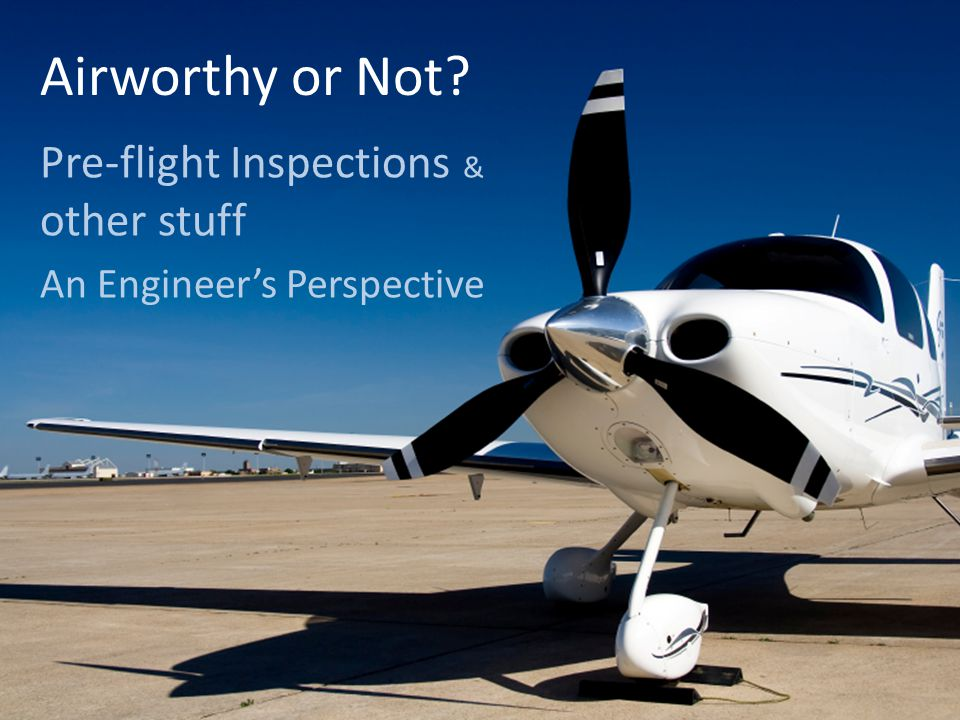 Airworthy or Not Pre-flight Inspections & other stuff An Engineer's Perspective