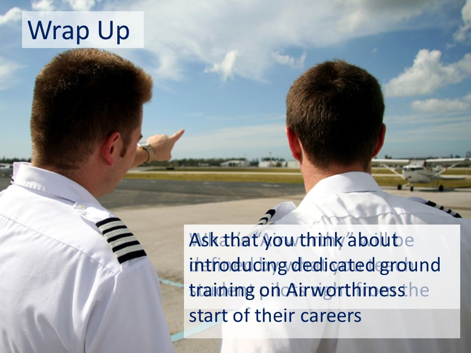 "Wrap Up What's ""Airworthy"" will be defined by what you teach student pilots right from the start of their careers Ask that you think about introducing"
