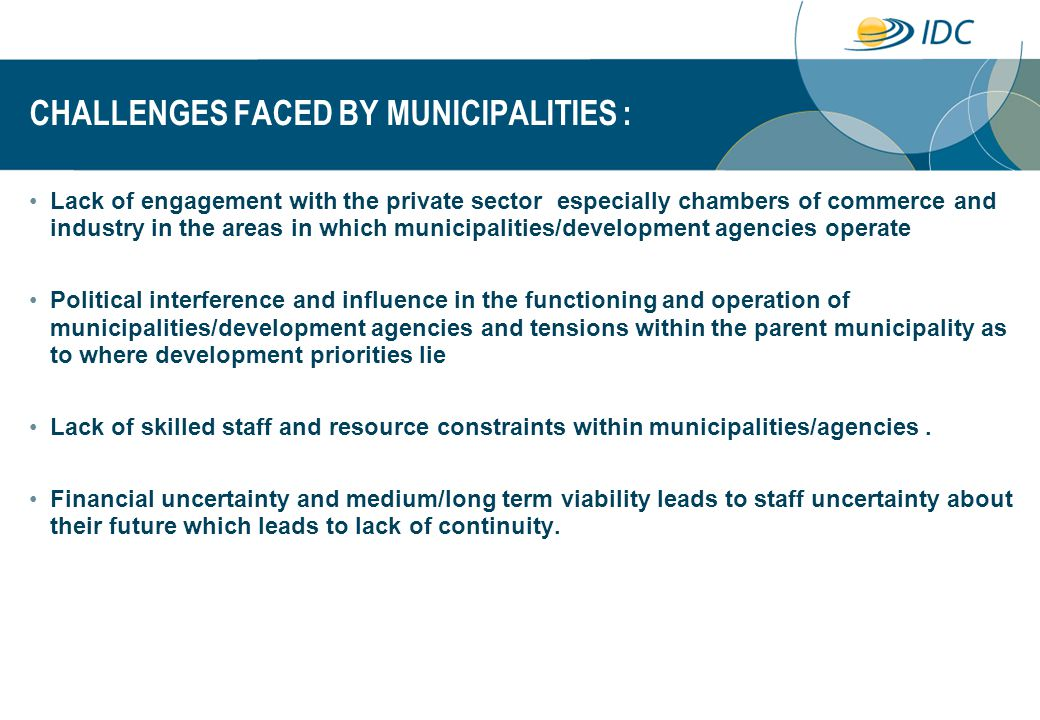 CHALLENGES FACED BY MUNICIPALITIES : Lack of engagement with the private sector especially chambers of commerce and industry in the areas in which municipalities/development agencies operate Political interference and influence in the functioning and operation of municipalities/development agencies and tensions within the parent municipality as to where development priorities lie Lack of skilled staff and resource constraints within municipalities/agencies.