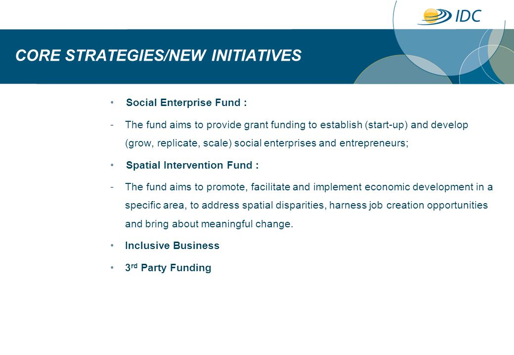 CORE STRATEGIES/NEW INITIATIVES Social Enterprise Fund : -The fund aims to provide grant funding to establish (start-up) and develop (grow, replicate, scale) social enterprises and entrepreneurs; Spatial Intervention Fund : -The fund aims to promote, facilitate and implement economic development in a specific area, to address spatial disparities, harness job creation opportunities and bring about meaningful change.