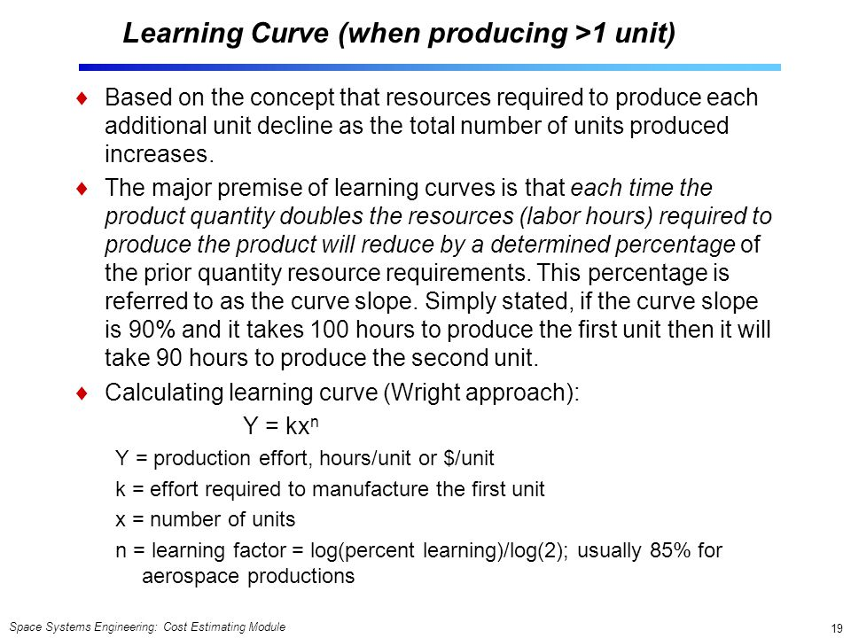 Space Systems Engineering: Cost Estimating Module 19 Learning Curve (when producing >1 unit)  Based on the concept that resources required to produce each additional unit decline as the total number of units produced increases.