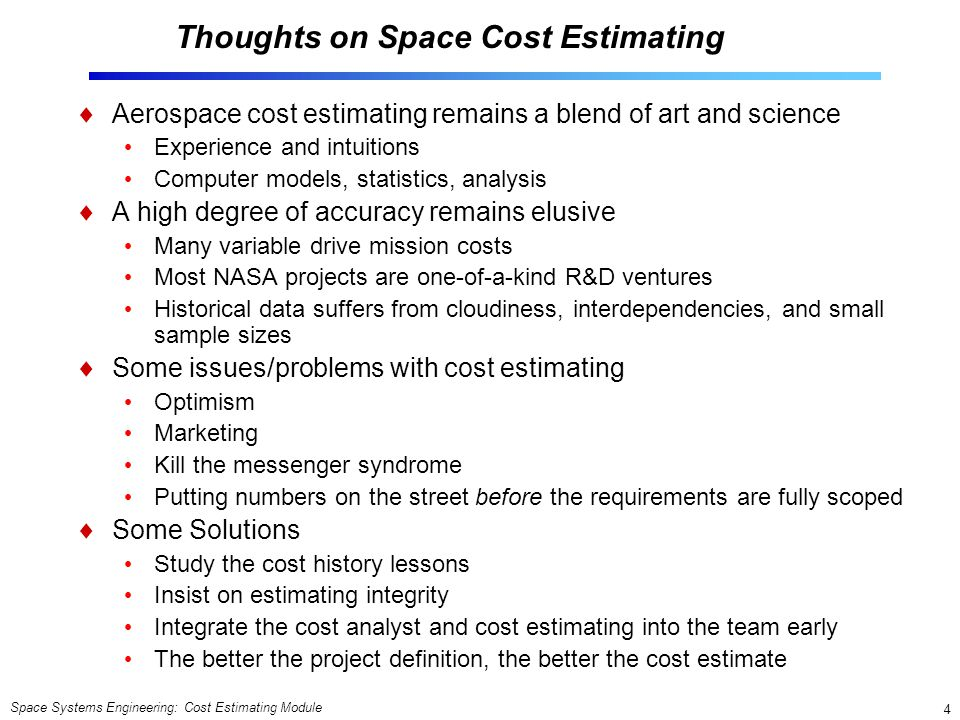 Space Systems Engineering: Cost Estimating Module 4 Thoughts on Space Cost Estimating  Aerospace cost estimating remains a blend of art and science Experience and intuitions Computer models, statistics, analysis  A high degree of accuracy remains elusive Many variable drive mission costs Most NASA projects are one-of-a-kind R&D ventures Historical data suffers from cloudiness, interdependencies, and small sample sizes  Some issues/problems with cost estimating Optimism Marketing Kill the messenger syndrome Putting numbers on the street before the requirements are fully scoped  Some Solutions Study the cost history lessons Insist on estimating integrity Integrate the cost analyst and cost estimating into the team early The better the project definition, the better the cost estimate