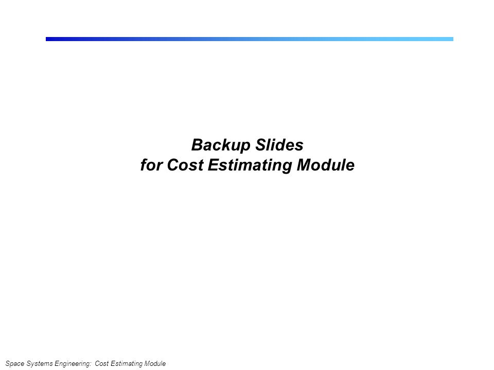 Space Systems Engineering: Cost Estimating Module Backup Slides for Cost Estimating Module