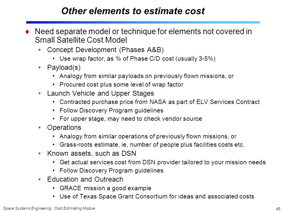 Space Systems Engineering: Cost Estimating Module 45 Other elements to estimate cost  Need separate model or technique for elements not covered in Small Satellite Cost Model Concept Development (Phases A&B) Use wrap factor, as % of Phase C/D cost (usually 3-5%) Payload(s) Analogy from similar payloads on previously flown missions, or Procured cost plus some level of wrap factor Launch Vehicle and Upper Stages Contracted purchase price from NASA as part of ELV Services Contract Follow Discovery Program guidelines For upper stage, may need to check vendor source Operations Analogy from similar operations of previously flown missions, or Grass-roots estimate, ie, number of people plus facilities costs etc.