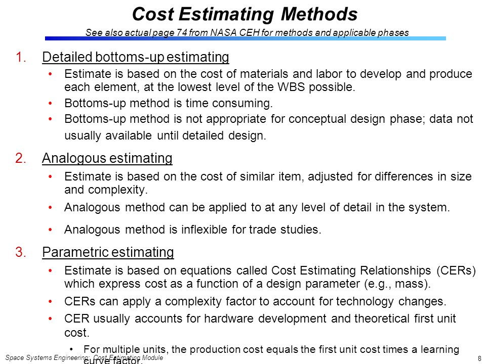 Space Systems Engineering: Cost Estimating Module 8 Cost Estimating Methods See also actual page 74 from NASA CEH for methods and applicable phases 1.Detailed bottoms-up estimating Estimate is based on the cost of materials and labor to develop and produce each element, at the lowest level of the WBS possible.