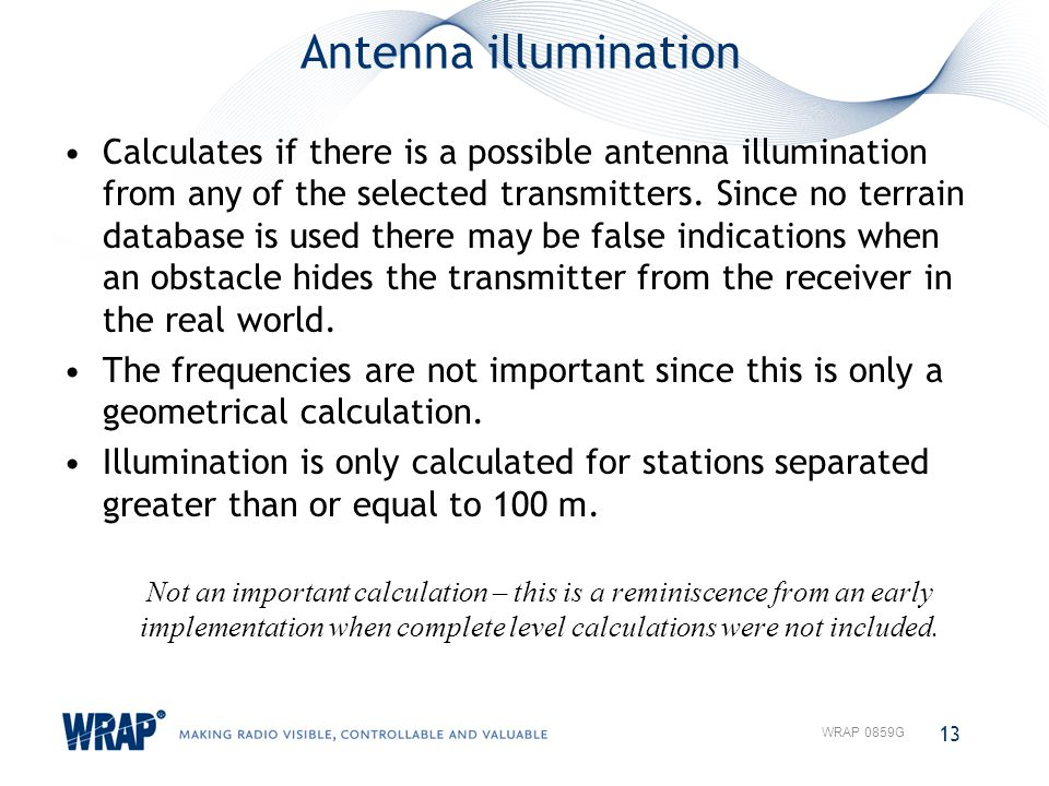 Antenna illumination Calculates if there is a possible antenna illumination from any of the selected transmitters. Since no terrain database is used t