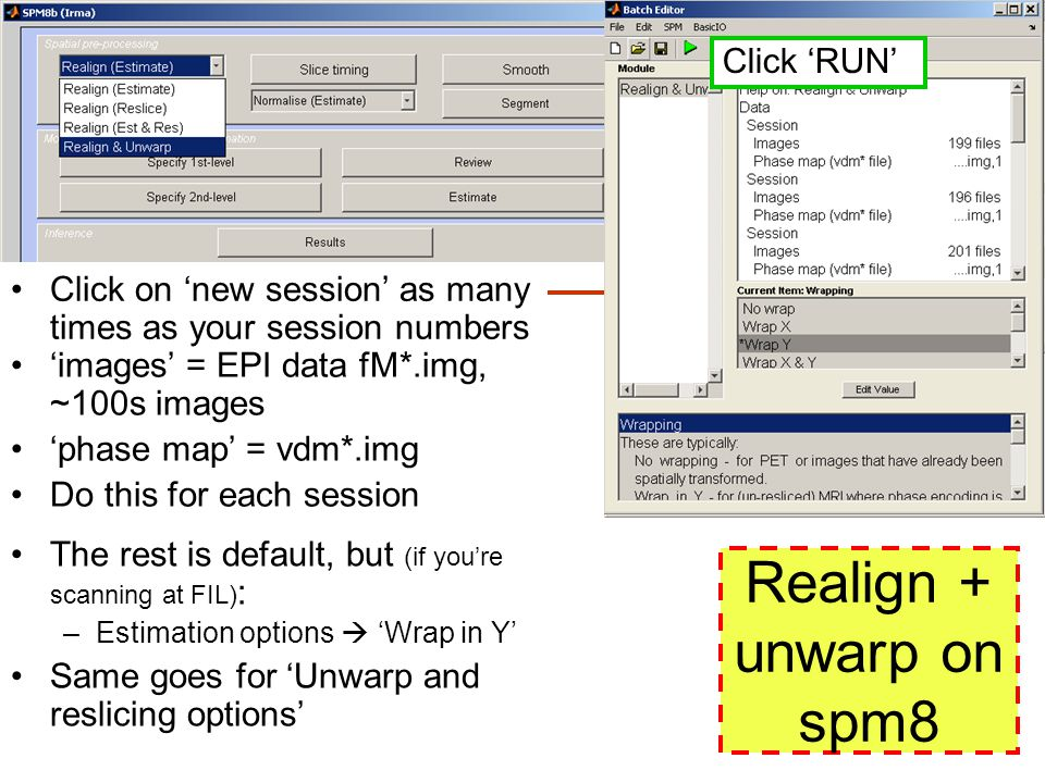 Realign + unwarp on spm8 Click on 'new session' as many times as your session numbers The rest is default, but (if you're scanning at FIL) : –Estimation options  'Wrap in Y' Same goes for 'Unwarp and reslicing options' 'images' = EPI data fM*.img, ~100s images 'phase map' = vdm*.img Do this for each session Click 'RUN'