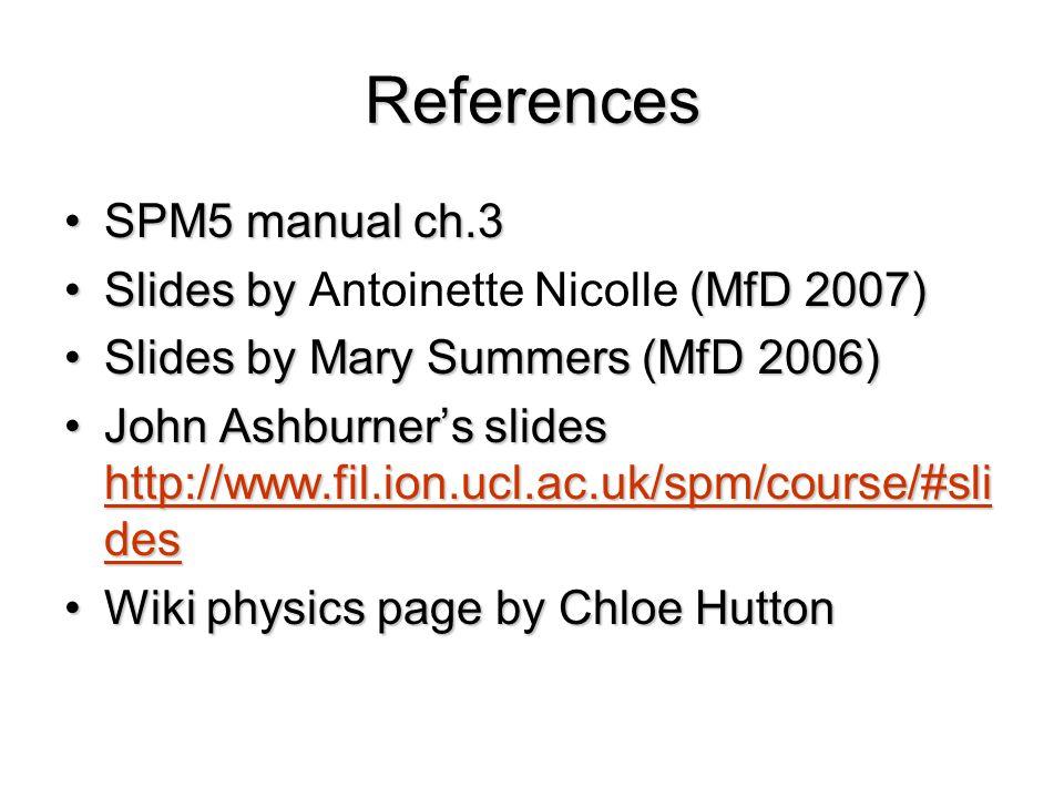 References SPM5 manual ch.3SPM5 manual ch.3 Slides by (MfD 2007)Slides by Antoinette Nicolle (MfD 2007) Slides by Mary Summers (MfD 2006)Slides by Mary Summers (MfD 2006) John Ashburner's slides http://www.fil.ion.ucl.ac.uk/spm/course/#sli desJohn Ashburner's slides http://www.fil.ion.ucl.ac.uk/spm/course/#sli des http://www.fil.ion.ucl.ac.uk/spm/course/#sli des http://www.fil.ion.ucl.ac.uk/spm/course/#sli des Wiki physics page by Chloe HuttonWiki physics page by Chloe Hutton
