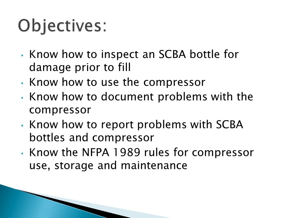 Know how to inspect an SCBA bottle for damage prior to fill Know how to use the compressor Know how to document problems with the compressor Know how to report problems with SCBA bottles and compressor Know the NFPA 1989 rules for compressor use, storage and maintenance